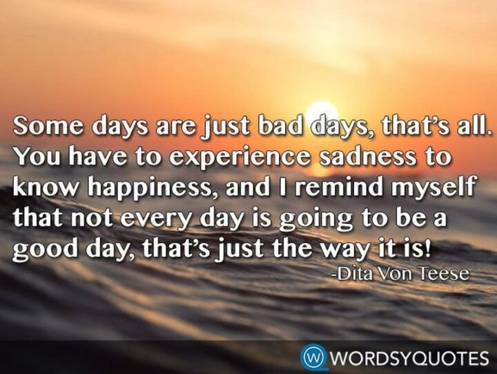 """""""Some days are just bad days, that's all. You have to experience sadness to know happiness, and I remind myself that not every day is going to be a good day, that's just the way it is!"""" - Dita Von Teese"""