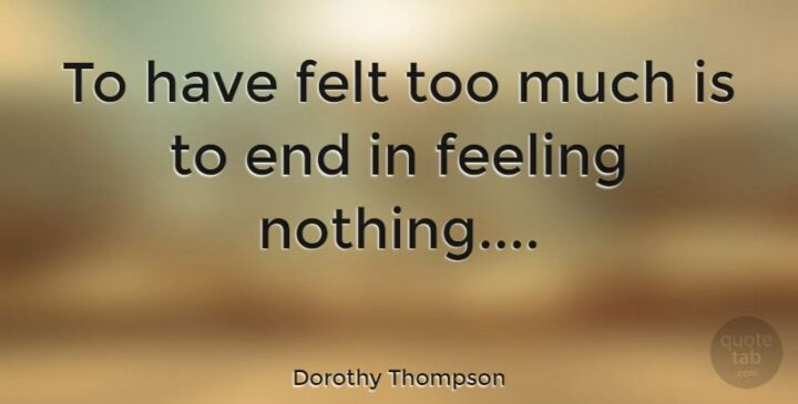 """""""To have felt too much is to end in feeling nothing."""" - Dorothy Thompson"""