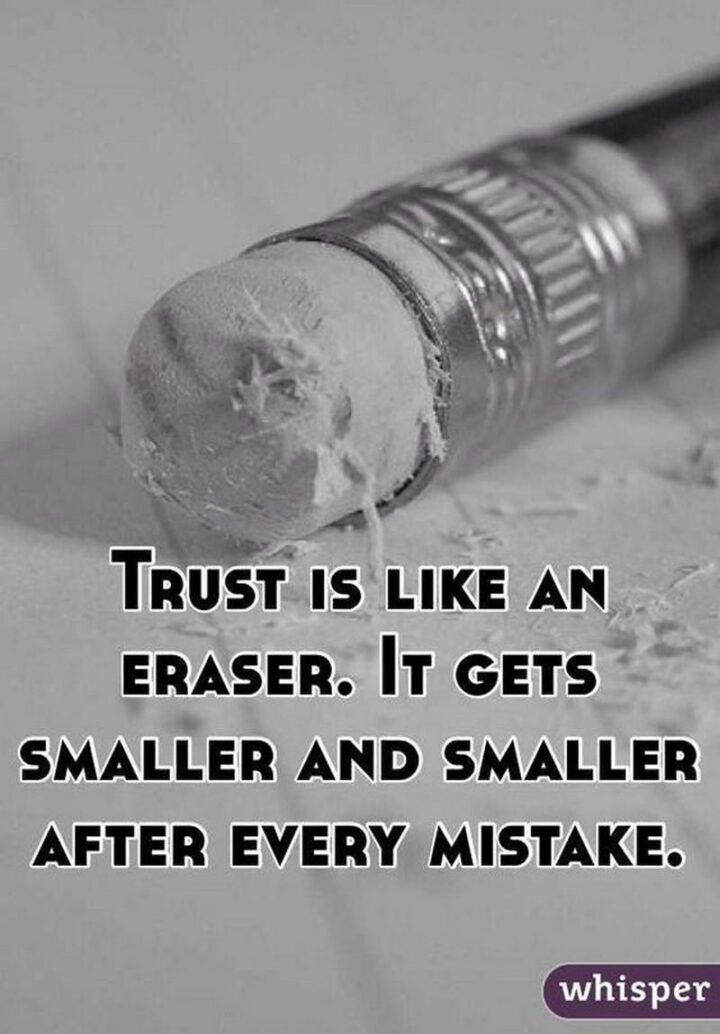 """""""Trust is like an eraser, it gets smaller and smaller after every mistake."""""""