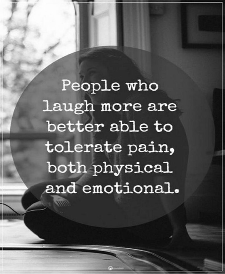 """""""People who laugh more are better able to tolerate pain, both physical and emotional."""""""