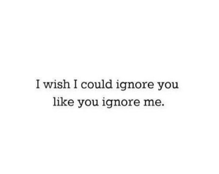 """""""Iwish I could ignore you like you ignore me."""""""