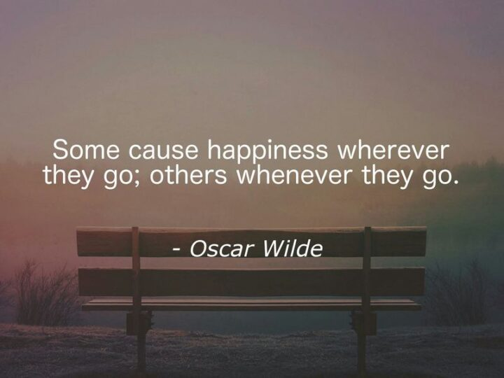 """67 Sarcastic Quotes - """"Some cause happiness wherever they go; others whenever they go."""" - Oscar Wilde"""