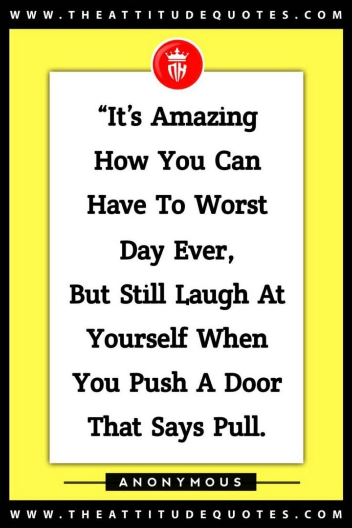 """67 Sarcastic Quotes - """"It's amazing how you can have to worst day ever, but still laugh at yourself when you push a door that says pull."""""""