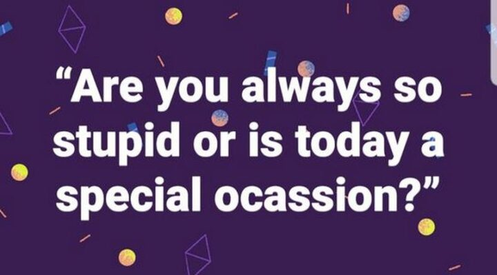 """67 Sarcastic Quotes - """"Are you always so stupid or is today a special occasion?"""""""