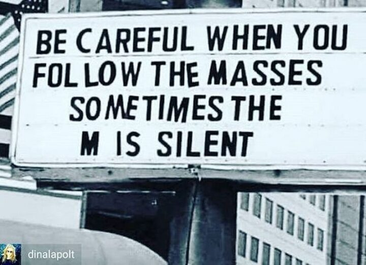"""67 Sarcastic Quotes - """"Be careful when you follow the masses. Sometimes the M is silent."""""""