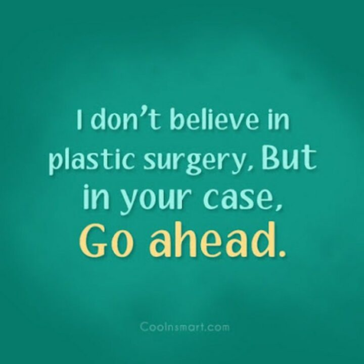 """67 Sarcastic Quotes - """"I don't believe in plastic surgery. But in your case, go ahead."""""""