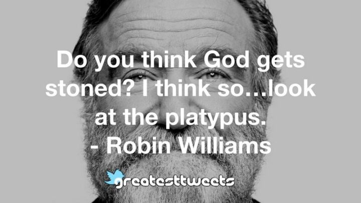 """67 Sarcastic Quotes - """"Do you think God gets stoned? I think so...look at the platypus."""" - Robin Williams"""