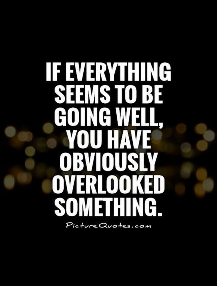 """67 Sarcastic Quotes - """"If everything seems to be going well, you have obviously overlooked something."""""""