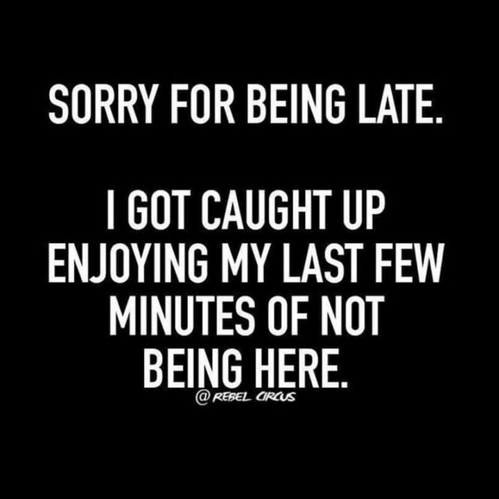 """""""Sorry for being late. I got caught up enjoying my last few minutes of not being here."""""""