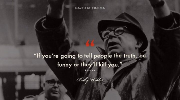"""""""If you're going to tell people the truth, be funny or they'll kill you."""" - Billy Wilder"""