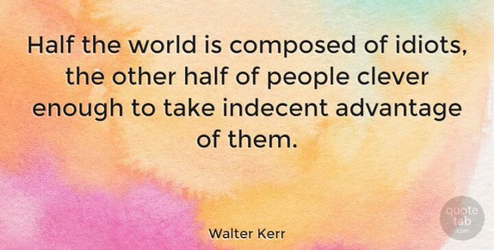 """""""Half the world is composed of idiots, the other half of people clever enough to take indecent advantage of them."""" - Walter Kerr"""