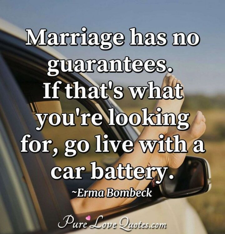"""""""Marriage has no guarantees. If that's what you're looking for, go live with a car battery."""" - Erma Bombeck"""