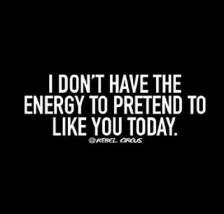 """""""I don't have the energy to pretend to like you today."""""""
