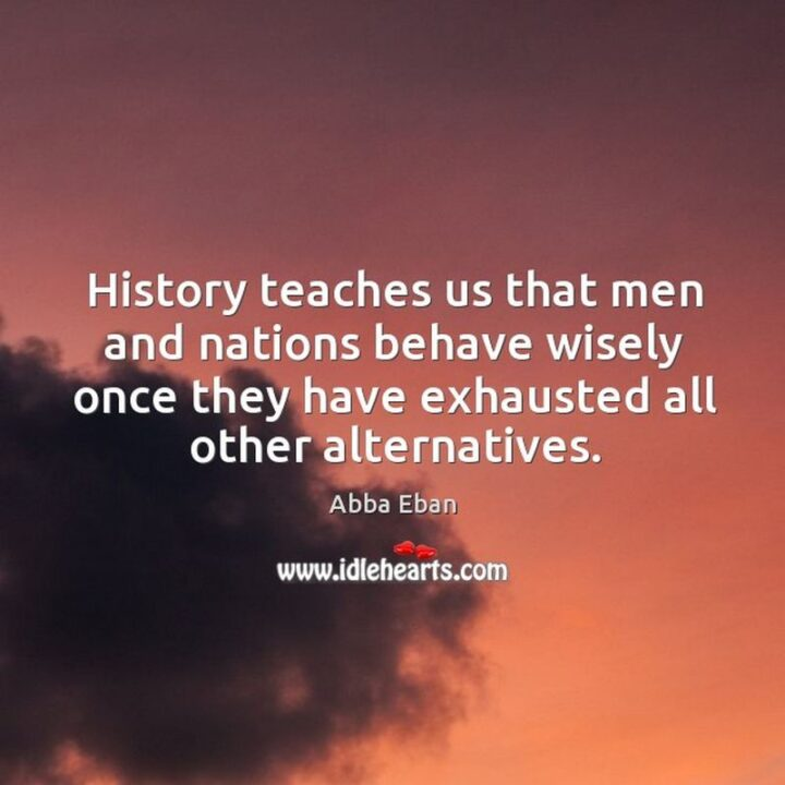 """""""History teaches us that men and nations behave wisely once they have exhausted all other alternatives."""" - Abba Eban"""