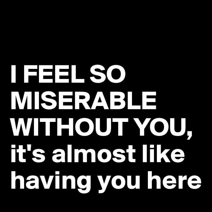 """""""I feel so miserable without you, it's almost like having you here."""""""
