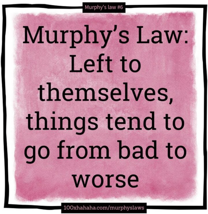 """""""Murphy's Law: Left to themselves, things tend to go from bad to worse."""""""