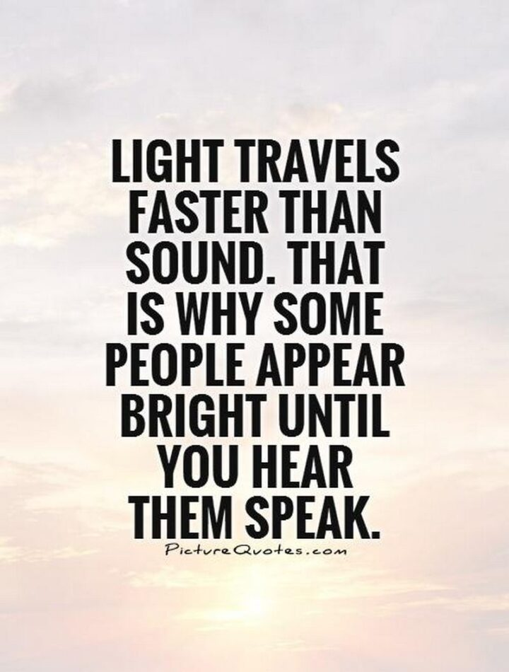 """""""Light travels faster than sound. This is why some people appear bright until they speak."""""""