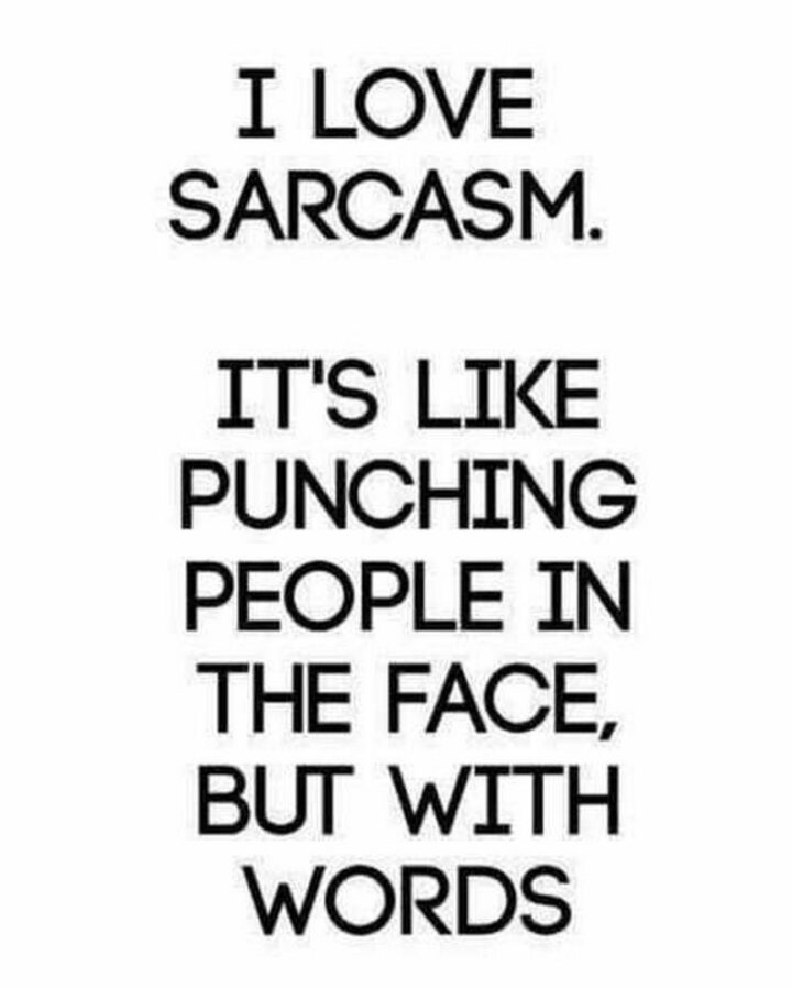 """""""I love sarcasm. It's like punching people in the face but with words."""""""