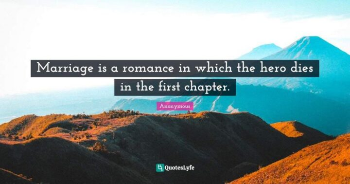 """""""Marriage is a romance in which the heroine dies in the first chapter."""""""