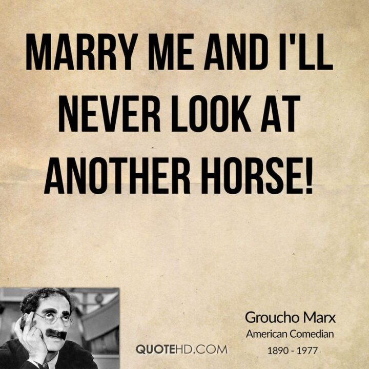 """""""Marry me and I'll never look at another horse!"""" - Groucho Marx"""