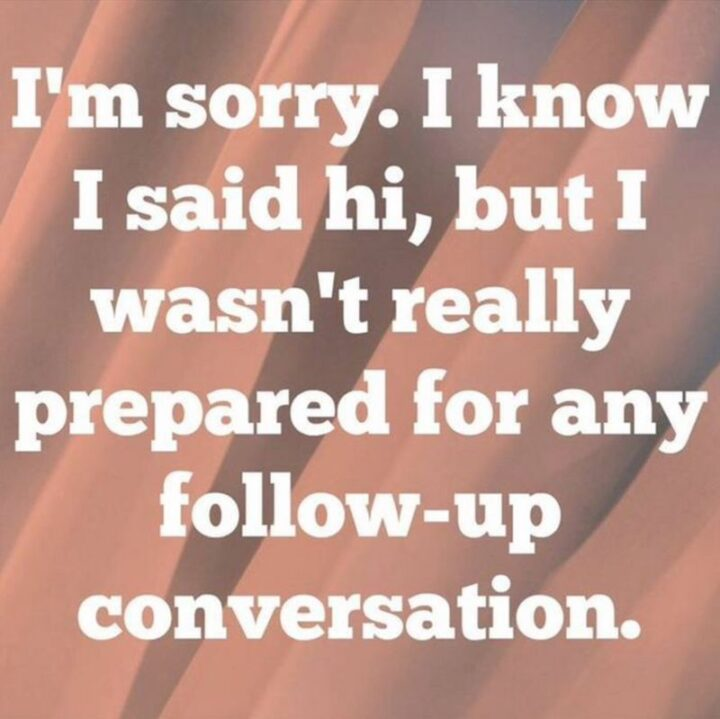 """""""I'm sorry. I know I said hi, but I wasn't really prepared for any follow-up conversation."""""""