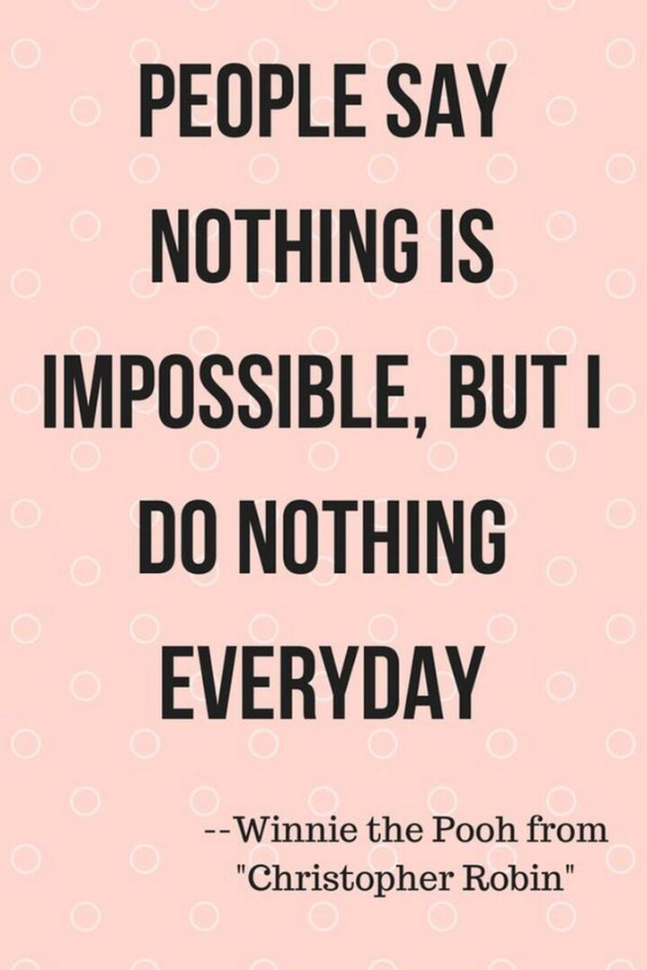 """""""People say nothing is impossible, but I do nothing every day."""" - Winnie the Pooh from """"Christopher Robin"""""""
