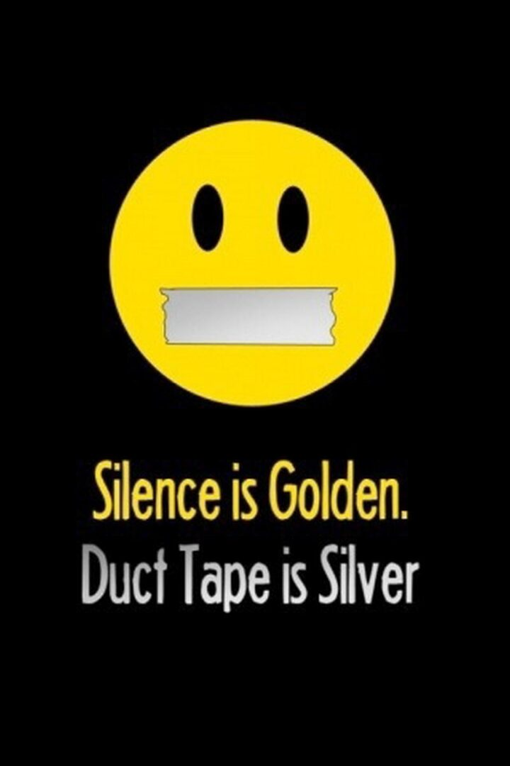 """""""Silence is golden. Duct tape is silver."""""""