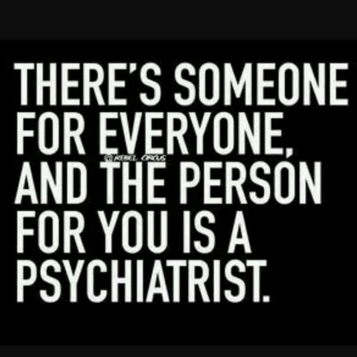"""""""There's someone for everyone, and the person for you is a psychiatrist."""""""
