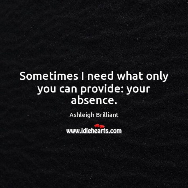 """""""Sometimes I need what only you can provide: your absence."""" - Ashleigh Brilliant"""