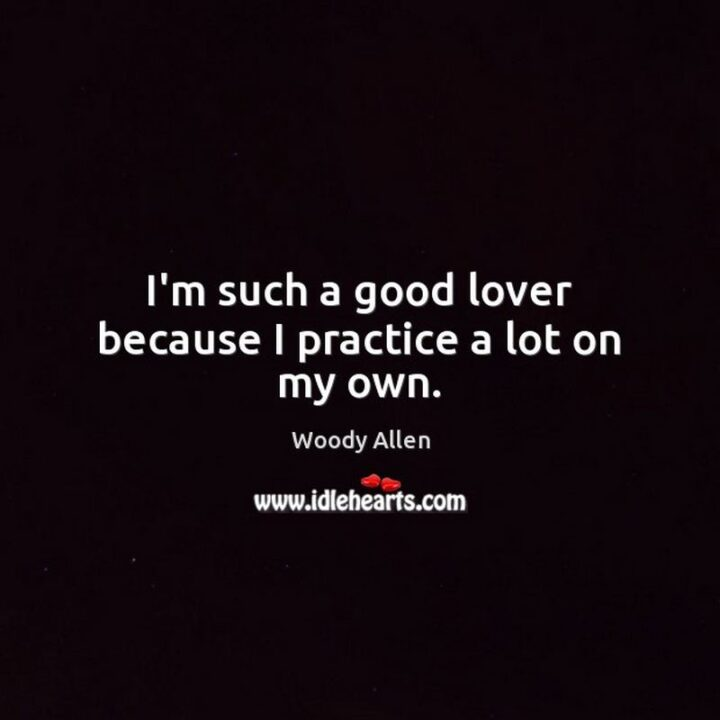 """""""I'm such a good lover because I practice a lot on my own."""" - Woody Allen"""