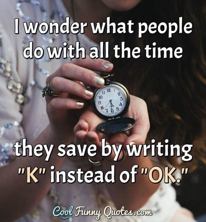 """""""I wonder what people do with all the time they save by writing """"K"""" instead of """"OK""""?"""""""