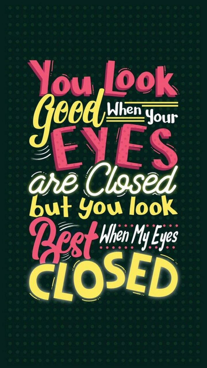 """""""You look good when your eyes are closed, but you look the best when my eyes are closed."""""""